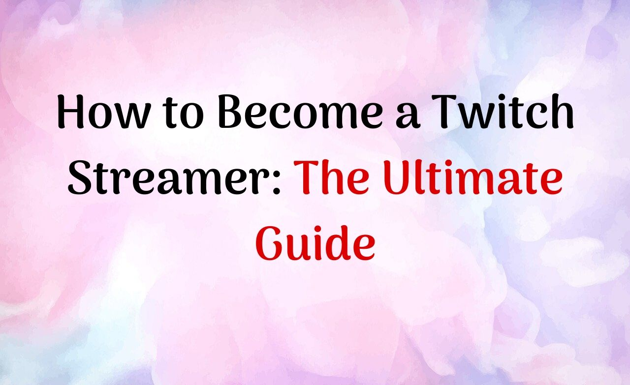 How to Become a Twitch Streamer_ The Ultimate Guide